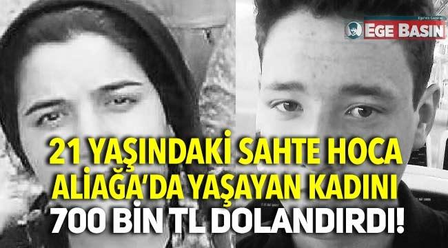 Aliağa'da yaşayan kadın 21 yaşındaki sahte hocaya 700 bin tl kaptırdı