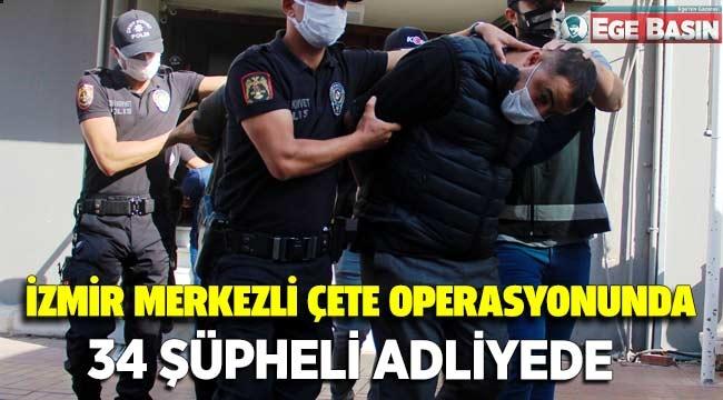 İzmir merkezli çete operasyonunda 34 şüpheli adliyede